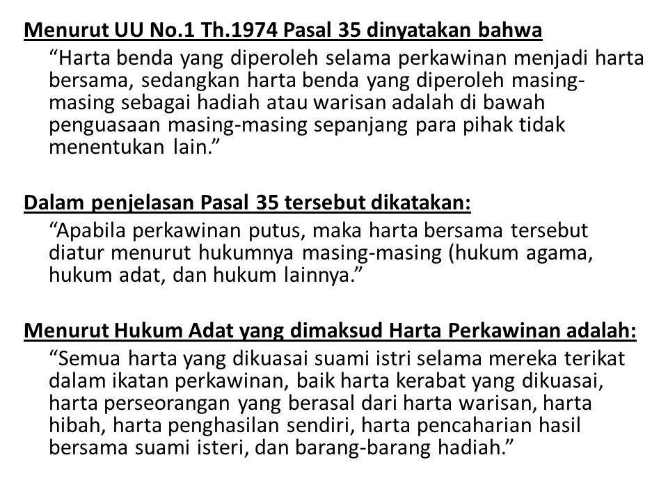 "Menurut UU No.1 Th.1974 Pasal 35 dinyatakan bahwa ""Harta benda yang diperoleh selama perkawinan menjadi harta bersama, sedangkan harta benda yang dipe"