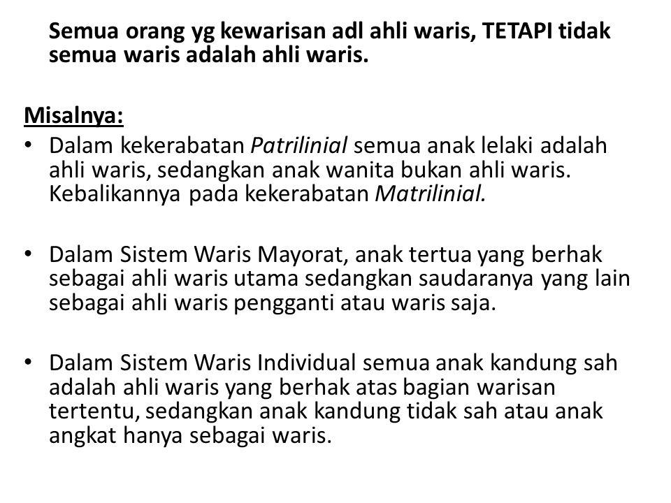 Semua orang yg kewarisan adl ahli waris, TETAPI tidak semua waris adalah ahli waris. Misalnya: Dalam kekerabatan Patrilinial semua anak lelaki adalah