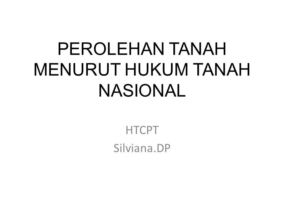PEROLEHAN TANAH MENURUT HUKUM TANAH NASIONAL HTCPT Silviana.DP