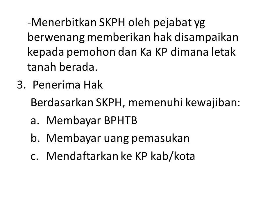 -Menerbitkan SKPH oleh pejabat yg berwenang memberikan hak disampaikan kepada pemohon dan Ka KP dimana letak tanah berada. 3.Penerima Hak Berdasarkan