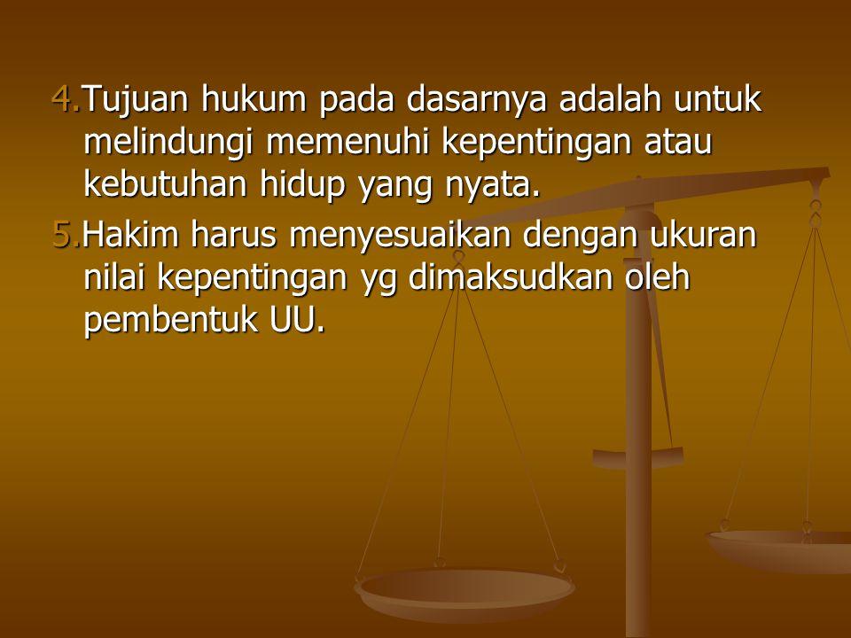 4.Tujuan hukum pada dasarnya adalah untuk melindungi memenuhi kepentingan atau kebutuhan hidup yang nyata. 5.Hakim harus menyesuaikan dengan ukuran ni