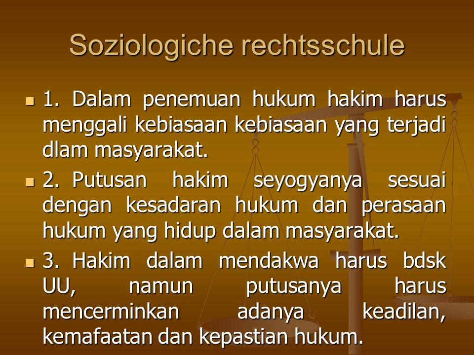Soziologiche rechtsschule 1.Dalam penemuan hukum hakim harus menggali kebiasaan kebiasaan yang terjadi dlam masyarakat. 1.Dalam penemuan hukum hakim h