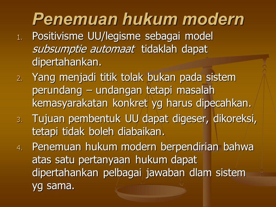 Penemuan hukum modern 1. Positivisme UU/legisme sebagai model subsumptie automaat tidaklah dapat dipertahankan. 2. Yang menjadi titik tolak bukan pada
