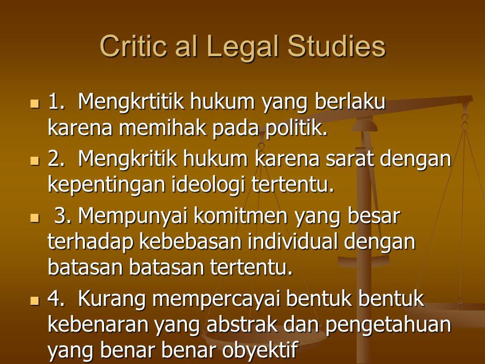 Critic al Legal Studies 1.Mengkrtitik hukum yang berlaku karena memihak pada politik. 1.Mengkrtitik hukum yang berlaku karena memihak pada politik. 2.