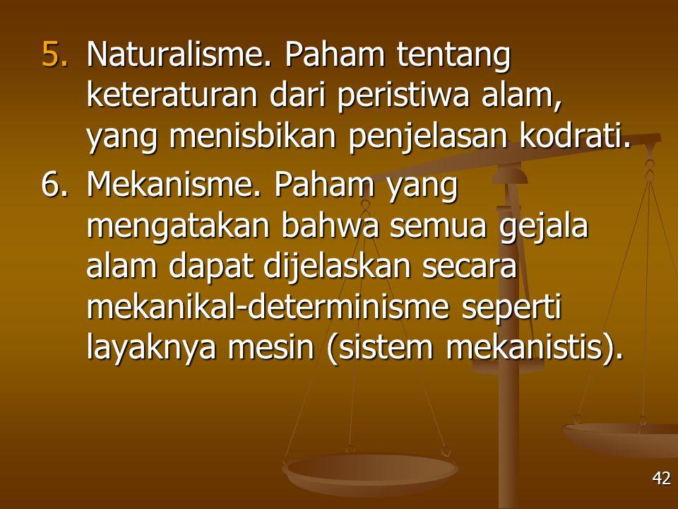 5.Naturalisme. Paham tentang keteraturan dari peristiwa alam, yang menisbikan penjelasan kodrati. 6.Mekanisme. Paham yang mengatakan bahwa semua gejal