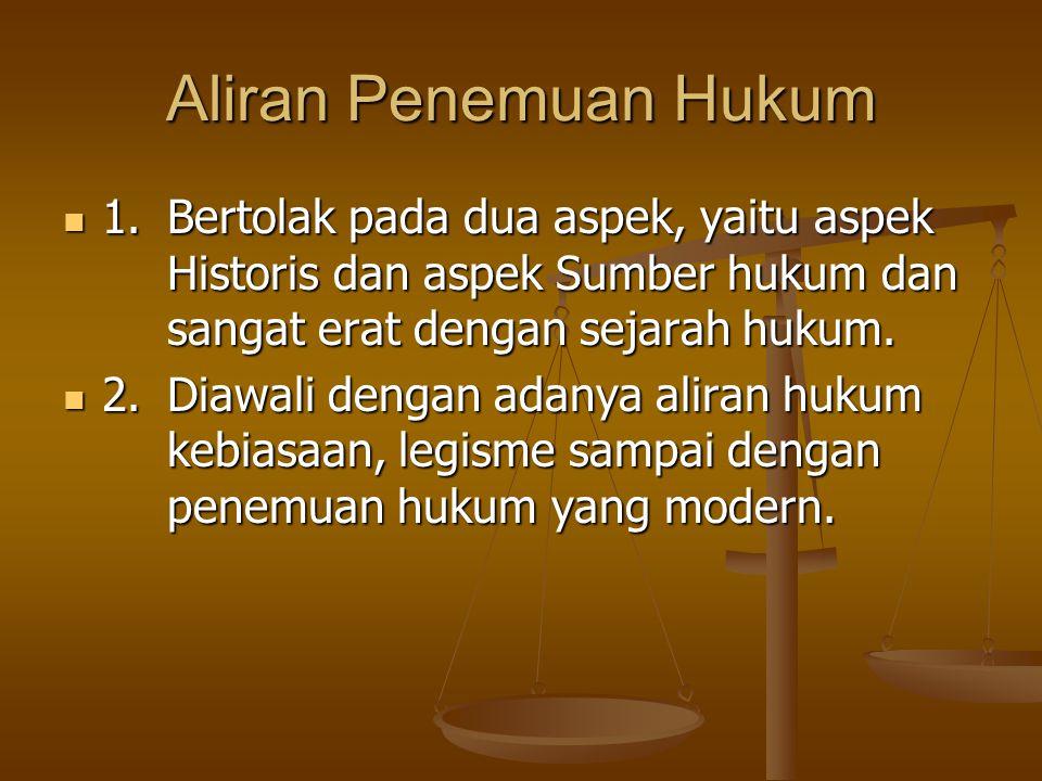Aliran Penemuan Hukum 1.Bertolak pada dua aspek, yaitu aspek Historis dan aspek Sumber hukum dan sangat erat dengan sejarah hukum. 1.Bertolak pada dua