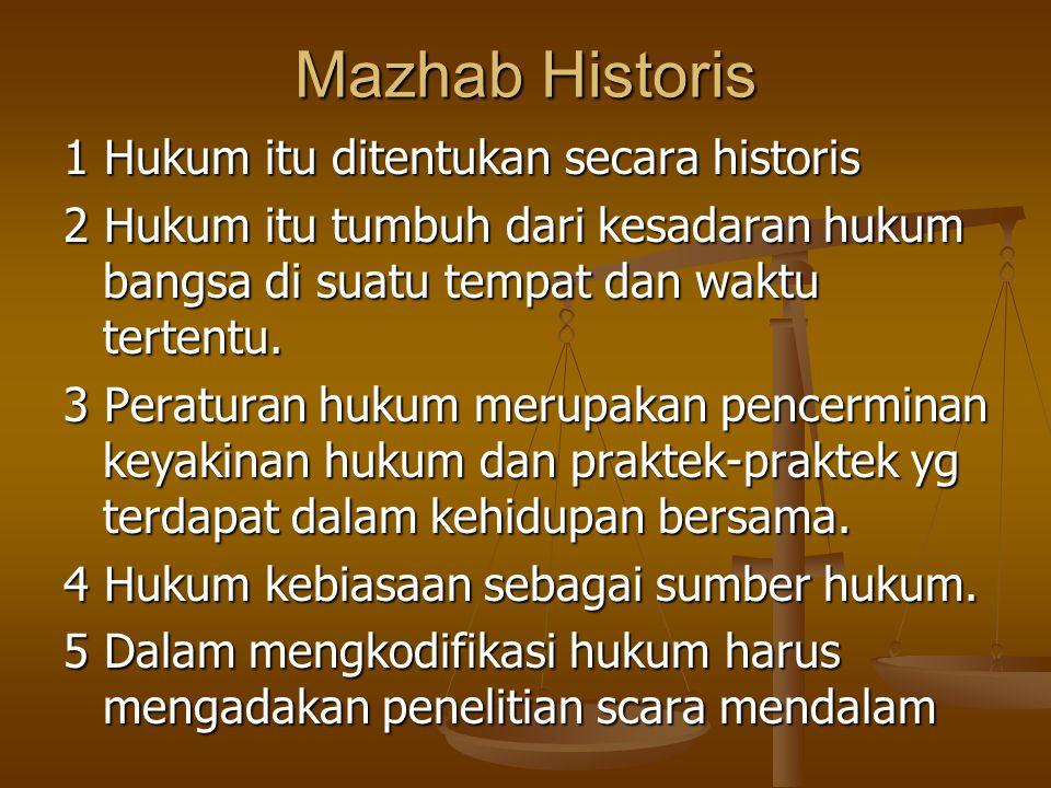 Mazhab Historis 1 Hukum itu ditentukan secara historis 2 Hukum itu tumbuh dari kesadaran hukum bangsa di suatu tempat dan waktu tertentu. 3 Peraturan