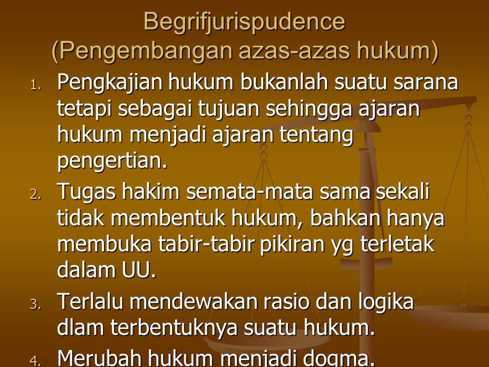 Begrifjurispudence (Pengembangan azas-azas hukum) 1. Pengkajian hukum bukanlah suatu sarana tetapi sebagai tujuan sehingga ajaran hukum menjadi ajaran
