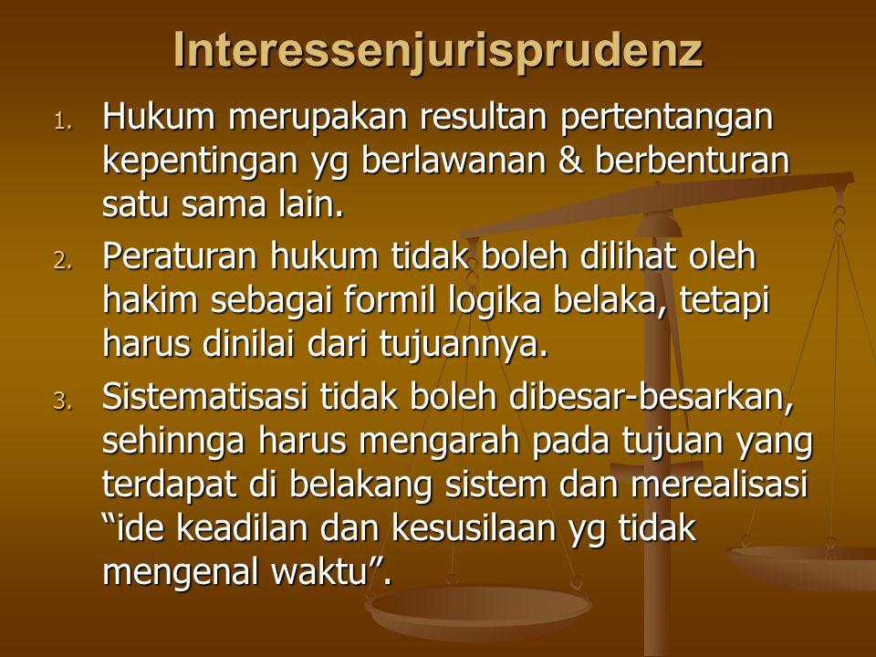 Interessenjurisprudenz 1. Hukum merupakan resultan pertentangan kepentingan yg berlawanan & berbenturan satu sama lain. 2. Peraturan hukum tidak boleh