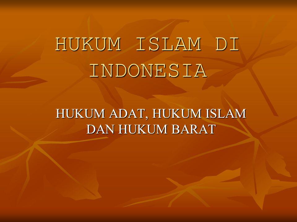 HUKUM ISLAM DI INDONESIA HUKUM ADAT, HUKUM ISLAM DAN HUKUM BARAT