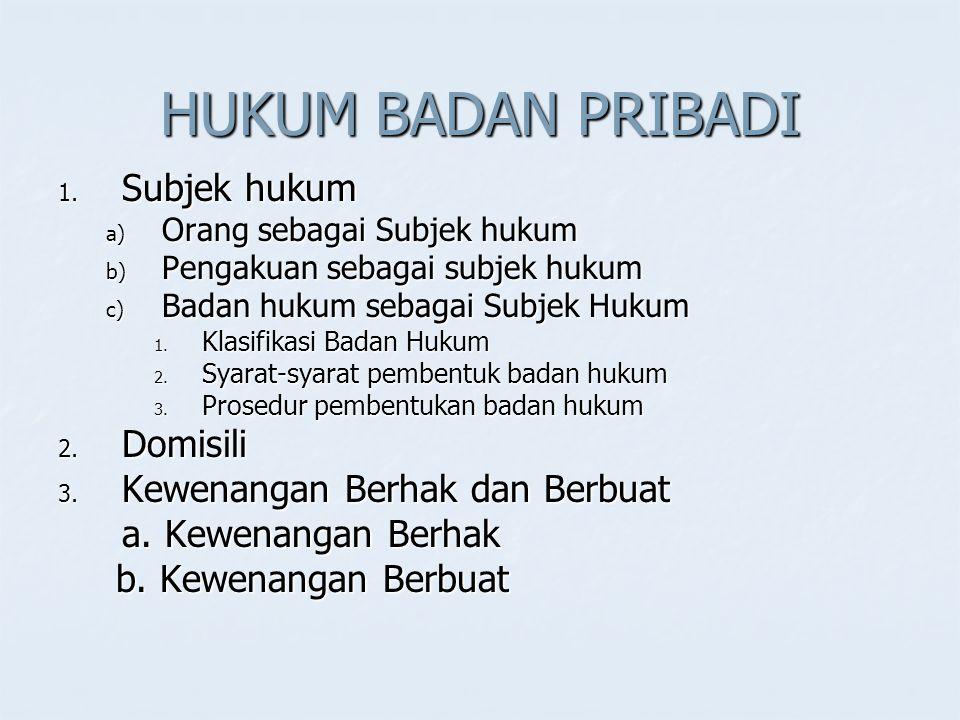 HUKUM BADAN PRIBADI 1. Subjek hukum a) Orang sebagai Subjek hukum b) Pengakuan sebagai subjek hukum c) Badan hukum sebagai Subjek Hukum 1. Klasifikasi