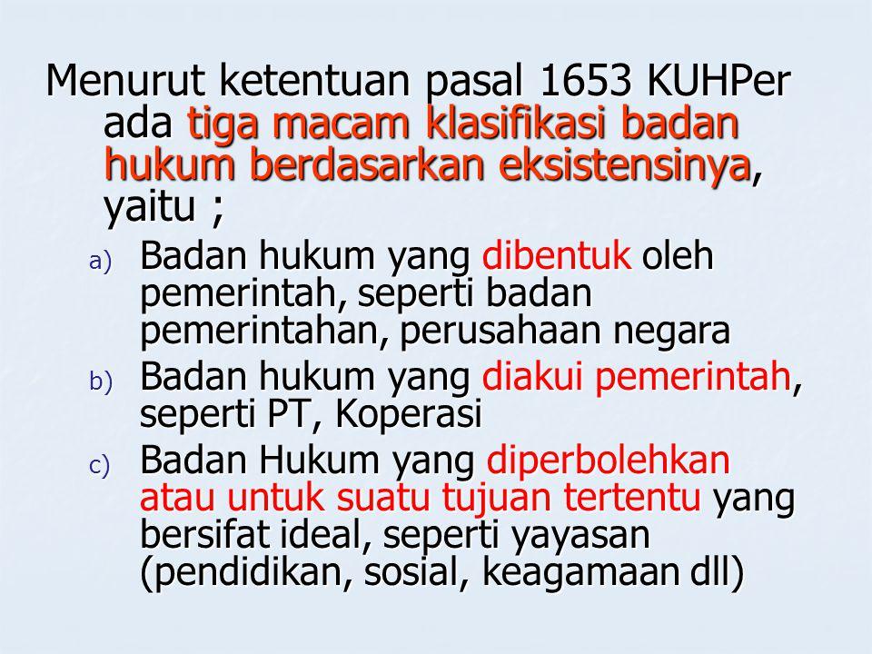 Menurut ketentuan pasal 1653 KUHPer ada tiga macam klasifikasi badan hukum berdasarkan eksistensinya, yaitu ; a) Badan hukum yang dibentuk oleh pemeri