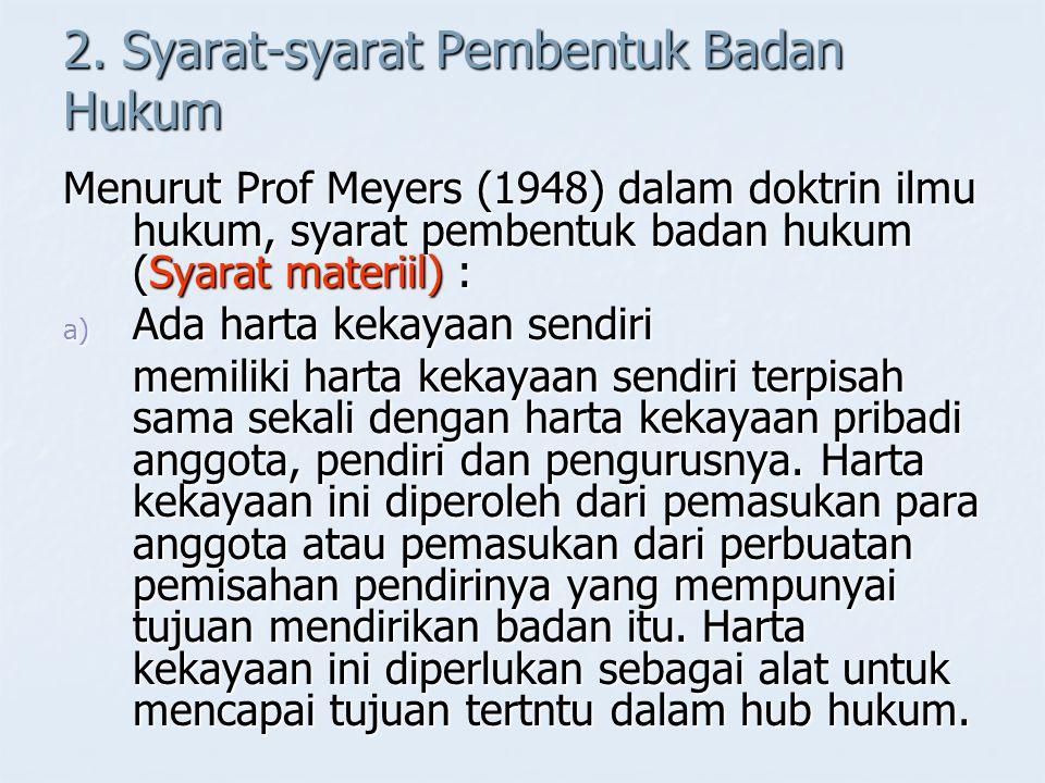 2. Syarat-syarat Pembentuk Badan Hukum Menurut Prof Meyers (1948) dalam doktrin ilmu hukum, syarat pembentuk badan hukum (Syarat materiil) : a) Ada ha
