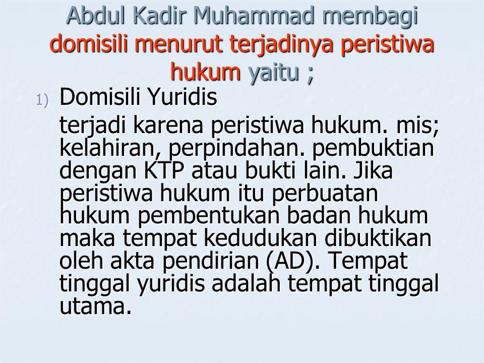 Abdul Kadir Muhammad membagi domisili menurut terjadinya peristiwa hukum yaitu ; 1) Domisili Yuridis terjadi karena peristiwa hukum. mis; kelahiran, p