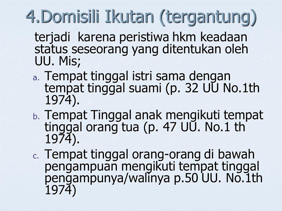 4.Domisili Ikutan (tergantung) terjadi karena peristiwa hkm keadaan status seseorang yang ditentukan oleh UU. Mis; a. Tempat tinggal istri sama dengan