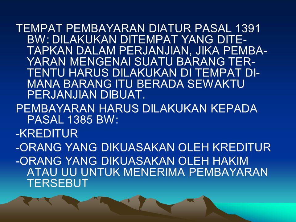 TEMPAT PEMBAYARAN DIATUR PASAL 1391 BW: DILAKUKAN DITEMPAT YANG DITE- TAPKAN DALAM PERJANJIAN, JIKA PEMBA- YARAN MENGENAI SUATU BARANG TER- TENTU HARUS DILAKUKAN DI TEMPAT DI- MANA BARANG ITU BERADA SEWAKTU PERJANJIAN DIBUAT.