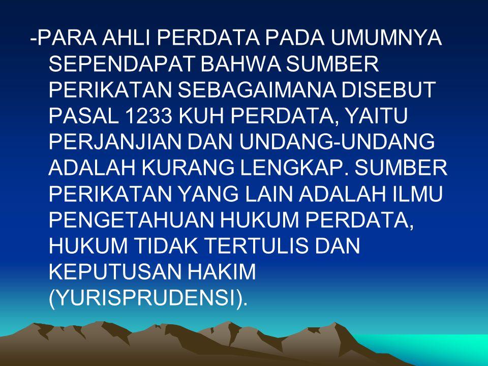 -PARA AHLI PERDATA PADA UMUMNYA SEPENDAPAT BAHWA SUMBER PERIKATAN SEBAGAIMANA DISEBUT PASAL 1233 KUH PERDATA, YAITU PERJANJIAN DAN UNDANG-UNDANG ADALAH KURANG LENGKAP.