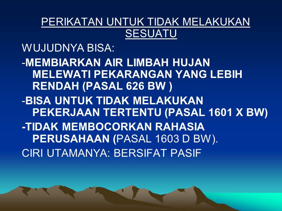 PERIKATAN UNTUK TIDAK MELAKUKAN SESUATU WUJUDNYA BISA: -MEMBIARKAN AIR LIMBAH HUJAN MELEWATI PEKARANGAN YANG LEBIH RENDAH (PASAL 626 BW ) -BISA UNTUK TIDAK MELAKUKAN PEKERJAAN TERTENTU (PASAL 1601 X BW) -TIDAK MEMBOCORKAN RAHASIA PERUSAHAAN (PASAL 1603 D BW).