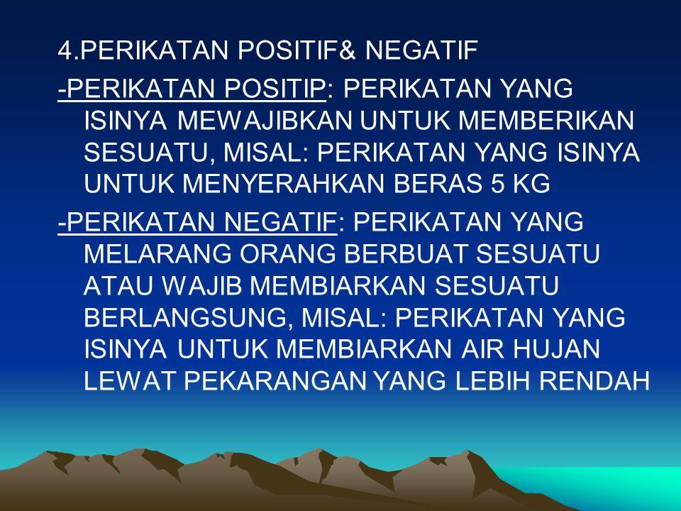 4.PERIKATAN POSITIF& NEGATIF -PERIKATAN POSITIP: PERIKATAN YANG ISINYA MEWAJIBKAN UNTUK MEMBERIKAN SESUATU, MISAL: PERIKATAN YANG ISINYA UNTUK MENYERAHKAN BERAS 5 KG -PERIKATAN NEGATIF: PERIKATAN YANG MELARANG ORANG BERBUAT SESUATU ATAU WAJIB MEMBIARKAN SESUATU BERLANGSUNG, MISAL: PERIKATAN YANG ISINYA UNTUK MEMBIARKAN AIR HUJAN LEWAT PEKARANGAN YANG LEBIH RENDAH