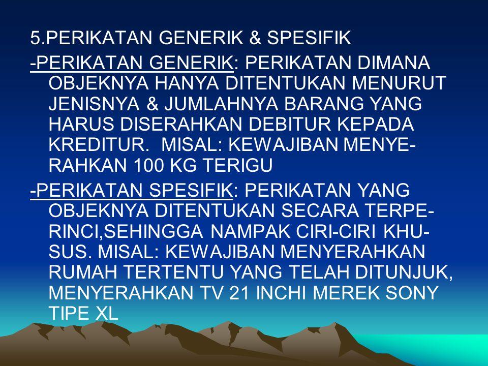5.PERIKATAN GENERIK & SPESIFIK -PERIKATAN GENERIK: PERIKATAN DIMANA OBJEKNYA HANYA DITENTUKAN MENURUT JENISNYA & JUMLAHNYA BARANG YANG HARUS DISERAHKAN DEBITUR KEPADA KREDITUR.