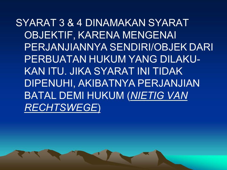 SYARAT 3 & 4 DINAMAKAN SYARAT OBJEKTIF, KARENA MENGENAI PERJANJIANNYA SENDIRI/OBJEK DARI PERBUATAN HUKUM YANG DILAKU- KAN ITU.