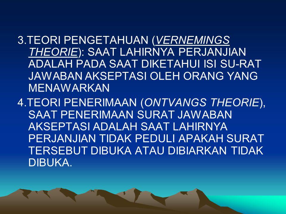 3.TEORI PENGETAHUAN (VERNEMINGS THEORIE): SAAT LAHIRNYA PERJANJIAN ADALAH PADA SAAT DIKETAHUI ISI SU-RAT JAWABAN AKSEPTASI OLEH ORANG YANG MENAWARKAN 4.TEORI PENERIMAAN (ONTVANGS THEORIE), SAAT PENERIMAAN SURAT JAWABAN AKSEPTASI ADALAH SAAT LAHIRNYA PERJANJIAN TIDAK PEDULI APAKAH SURAT TERSEBUT DIBUKA ATAU DIBIARKAN TIDAK DIBUKA.