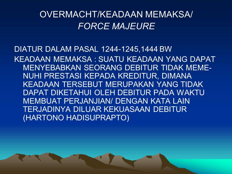 OVERMACHT/KEADAAN MEMAKSA/ FORCE MAJEURE DIATUR DALAM PASAL 1244-1245,1444 BW KEADAAN MEMAKSA : SUATU KEADAAN YANG DAPAT MENYEBABKAN SEORANG DEBITUR TIDAK MEME- NUHI PRESTASI KEPADA KREDITUR, DIMANA KEADAAN TERSEBUT MERUPAKAN YANG TIDAK DAPAT DIKETAHUI OLEH DEBITUR PADA WAKTU MEMBUAT PERJANJIAN/ DENGAN KATA LAIN TERJADINYA DILUAR KEKUASAAN DEBITUR (HARTONO HADISUPRAPTO)