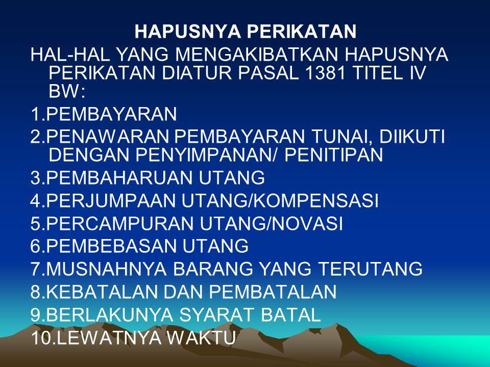 HAPUSNYA PERIKATAN HAL-HAL YANG MENGAKIBATKAN HAPUSNYA PERIKATAN DIATUR PASAL 1381 TITEL IV BW: 1.PEMBAYARAN 2.PENAWARAN PEMBAYARAN TUNAI, DIIKUTI DENGAN PENYIMPANAN/ PENITIPAN 3.PEMBAHARUAN UTANG 4.PERJUMPAAN UTANG/KOMPENSASI 5.PERCAMPURAN UTANG/NOVASI 6.PEMBEBASAN UTANG 7.MUSNAHNYA BARANG YANG TERUTANG 8.KEBATALAN DAN PEMBATALAN 9.BERLAKUNYA SYARAT BATAL 10.LEWATNYA WAKTU