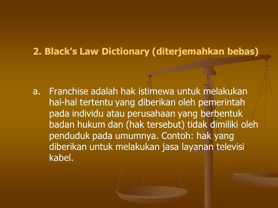2. Black's Law Dictionary (diterjemahkan bebas) a. Franchise adalah hak istimewa untuk melakukan hal-hal tertentu yang diberikan oleh pemerintah pada