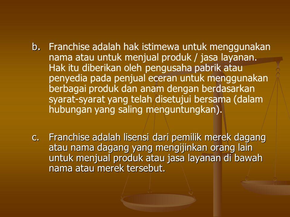 b. b. Franchise adalah hak istimewa untuk menggunakan nama atau untuk menjual produk / jasa layanan. Hak itu diberikan oleh pengusaha pabrik atau peny