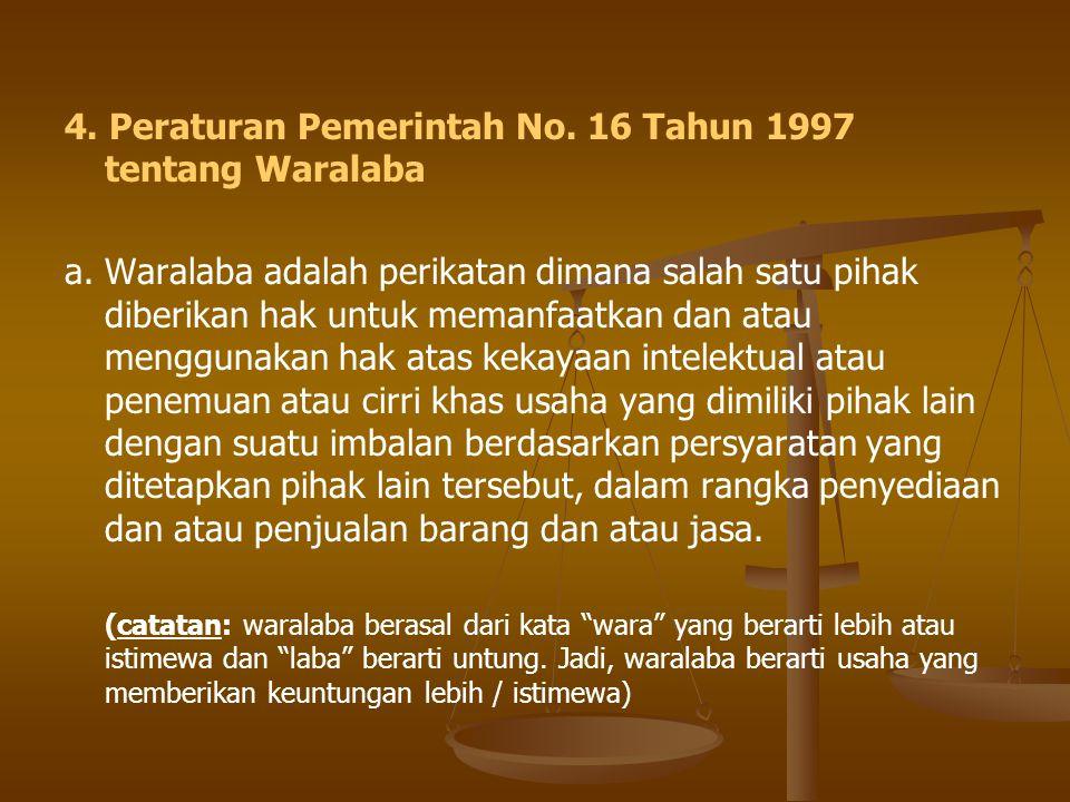 4. Peraturan Pemerintah No. 16 Tahun 1997 tentang Waralaba a.Waralaba adalah perikatan dimana salah satu pihak diberikan hak untuk memanfaatkan dan at