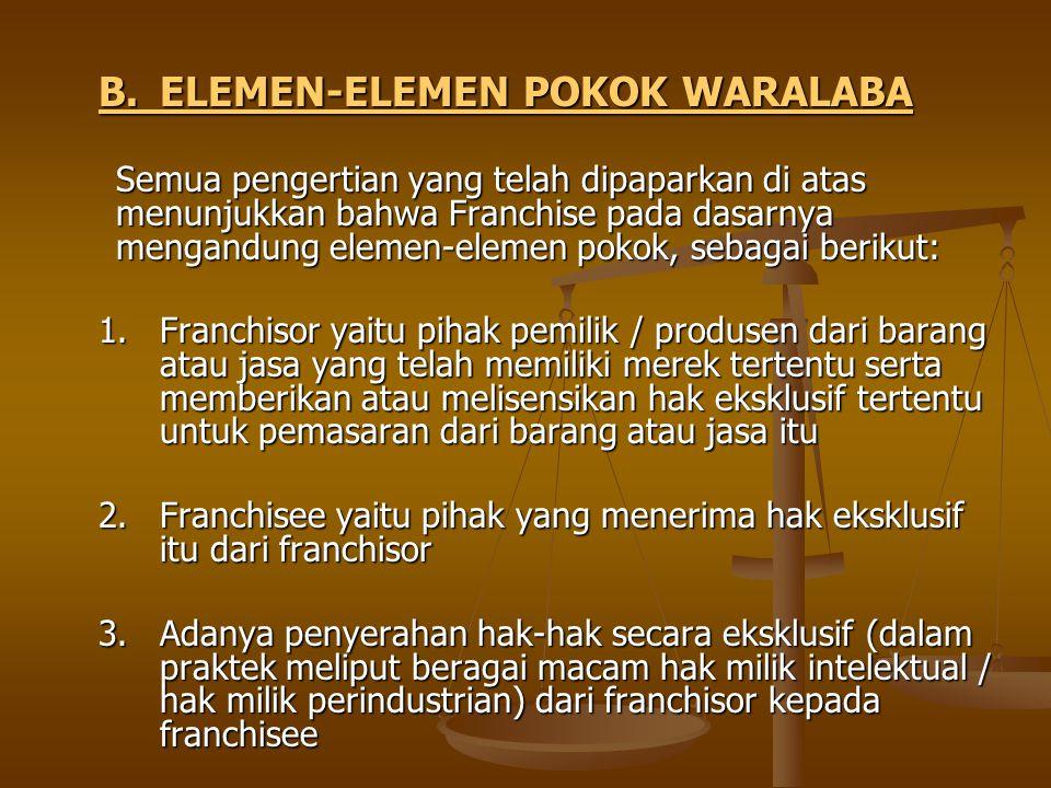 B.ELEMEN-ELEMEN POKOK WARALABA Semua pengertian yang telah dipaparkan di atas menunjukkan bahwa Franchise pada dasarnya mengandung elemen-elemen pokok