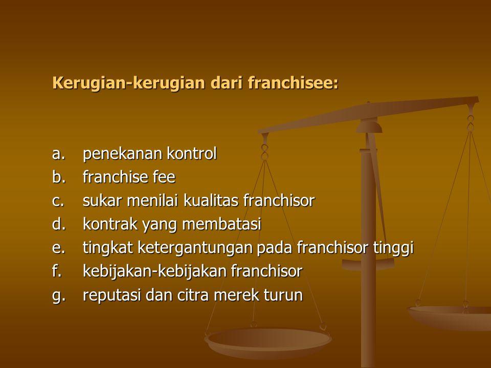 Kerugian-kerugian dari franchisee: a.penekanan kontrol b.franchise fee c.sukar menilai kualitas franchisor d.kontrak yang membatasi e.tingkat ketergan