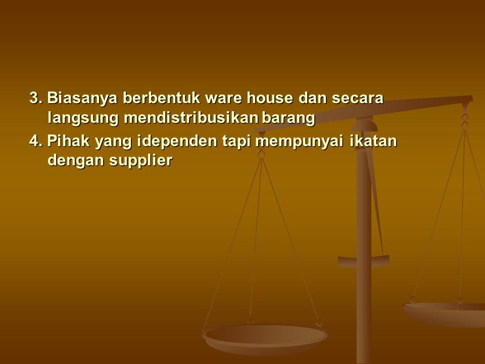 3. Biasanya berbentuk ware house dan secara langsung mendistribusikan barang 4. Pihak yang idependen tapi mempunyai ikatan dengan supplier