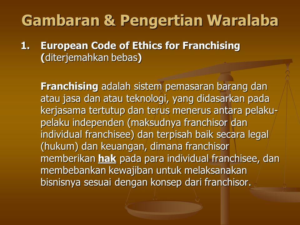 Gambaran & Pengertian Waralaba 1. European Code of Ethics for Franchising (diterjemahkan bebas) Franchising adalah sistem pemasaran barang dan atau ja