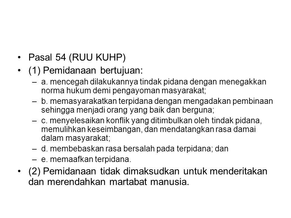 Pasal 54 (RUU KUHP) (1) Pemidanaan bertujuan: –a. mencegah dilakukannya tindak pidana dengan menegakkan norma hukum demi pengayoman masyarakat; –b. me