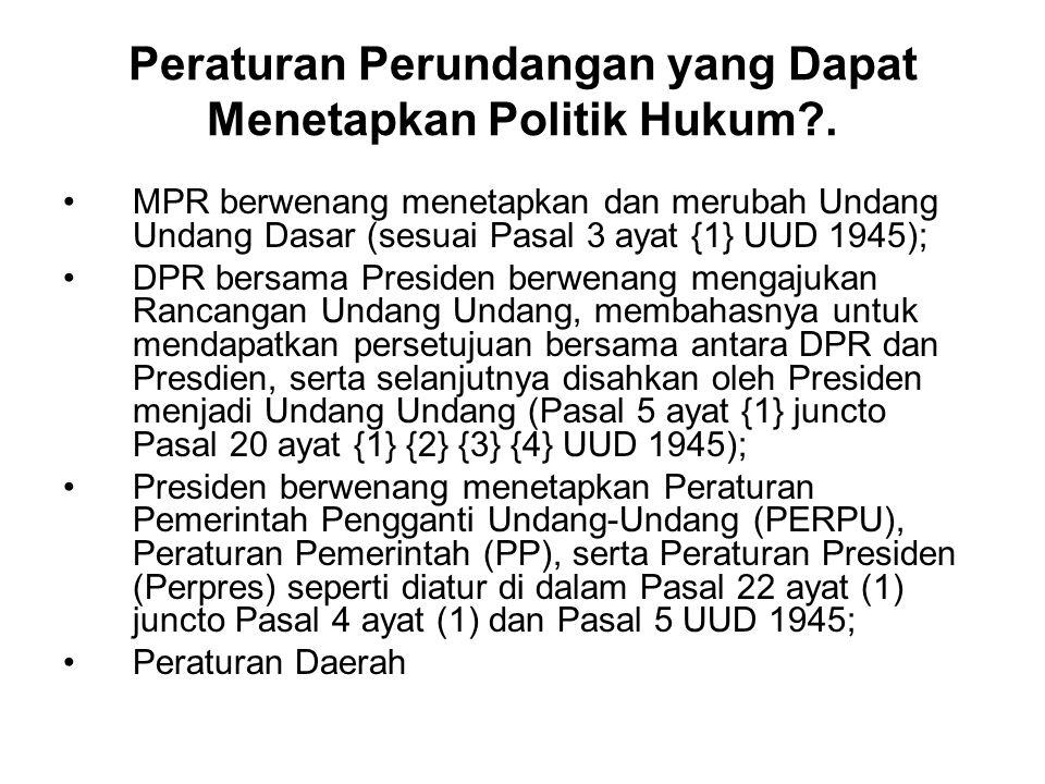 Peraturan Perundangan yang Dapat Menetapkan Politik Hukum?. MPR berwenang menetapkan dan merubah Undang Undang Dasar (sesuai Pasal 3 ayat {1} UUD 1945