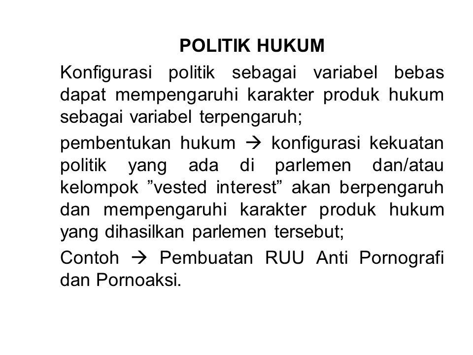 POLITIK HUKUM Konfigurasi politik sebagai variabel bebas dapat mempengaruhi karakter produk hukum sebagai variabel terpengaruh; pembentukan hukum  ko