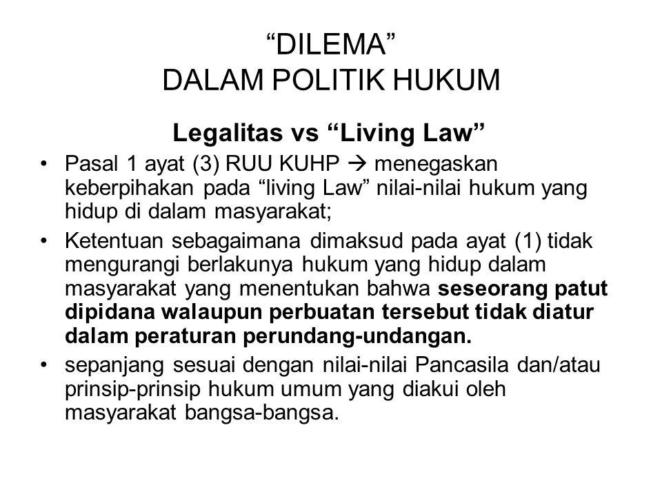 """DILEMA"" DALAM POLITIK HUKUM Legalitas vs ""Living Law"" Pasal 1 ayat (3) RUU KUHP  menegaskan keberpihakan pada ""living Law"" nilai-nilai hukum yang hi"