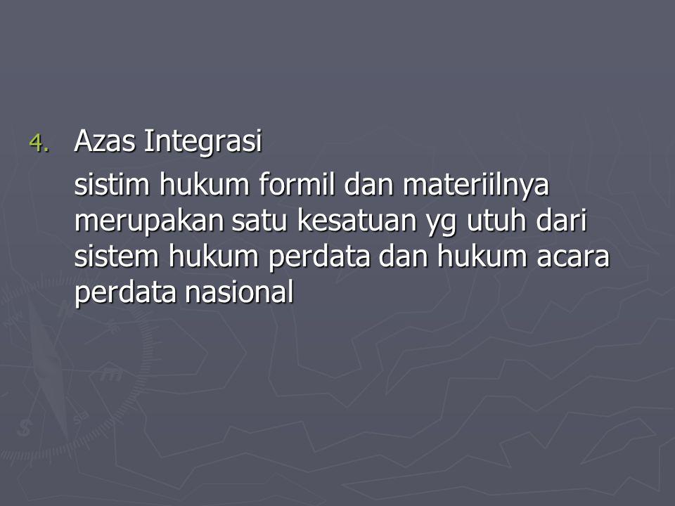 4. Azas Integrasi sistim hukum formil dan materiilnya merupakan satu kesatuan yg utuh dari sistem hukum perdata dan hukum acara perdata nasional