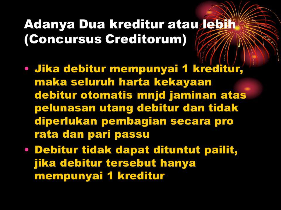 Adanya Dua kreditur atau lebih (Concursus Creditorum) Jika debitur mempunyai 1 kreditur, maka seluruh harta kekayaan debitur otomatis mnjd jaminan ata
