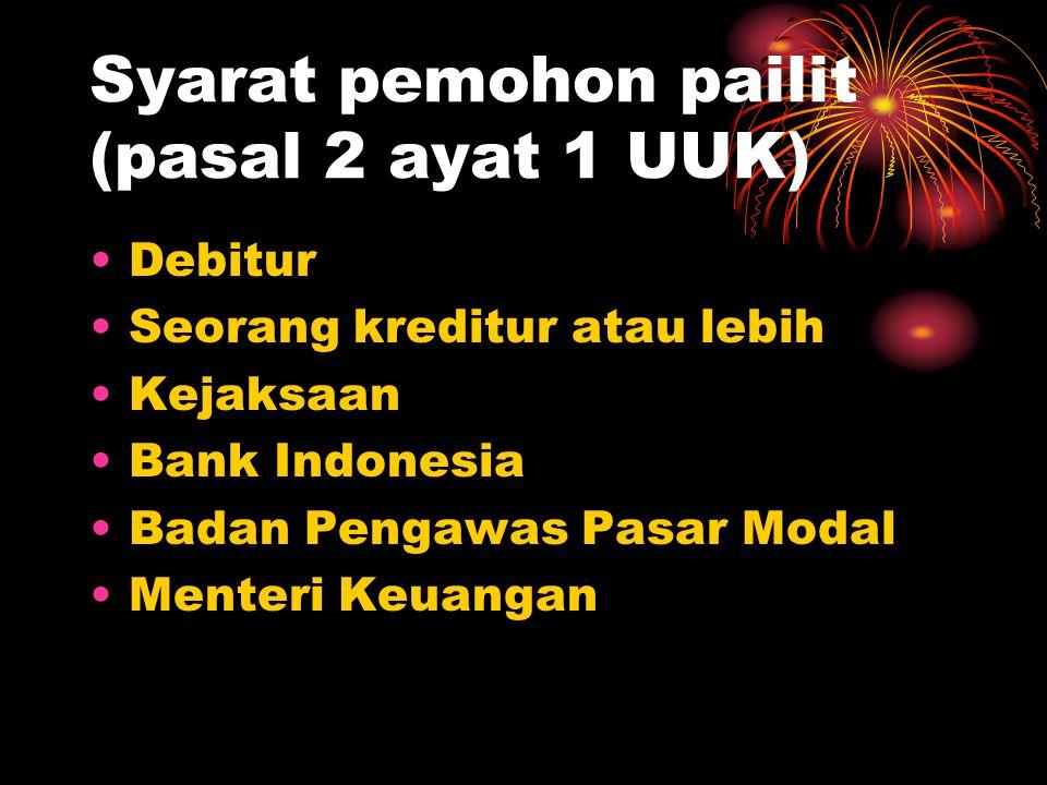 Syarat pemohon pailit (pasal 2 ayat 1 UUK) Debitur Seorang kreditur atau lebih Kejaksaan Bank Indonesia Badan Pengawas Pasar Modal Menteri Keuangan