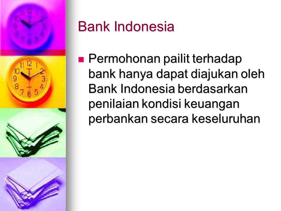 Bank Indonesia Permohonan pailit terhadap bank hanya dapat diajukan oleh Bank Indonesia berdasarkan penilaian kondisi keuangan perbankan secara keselu