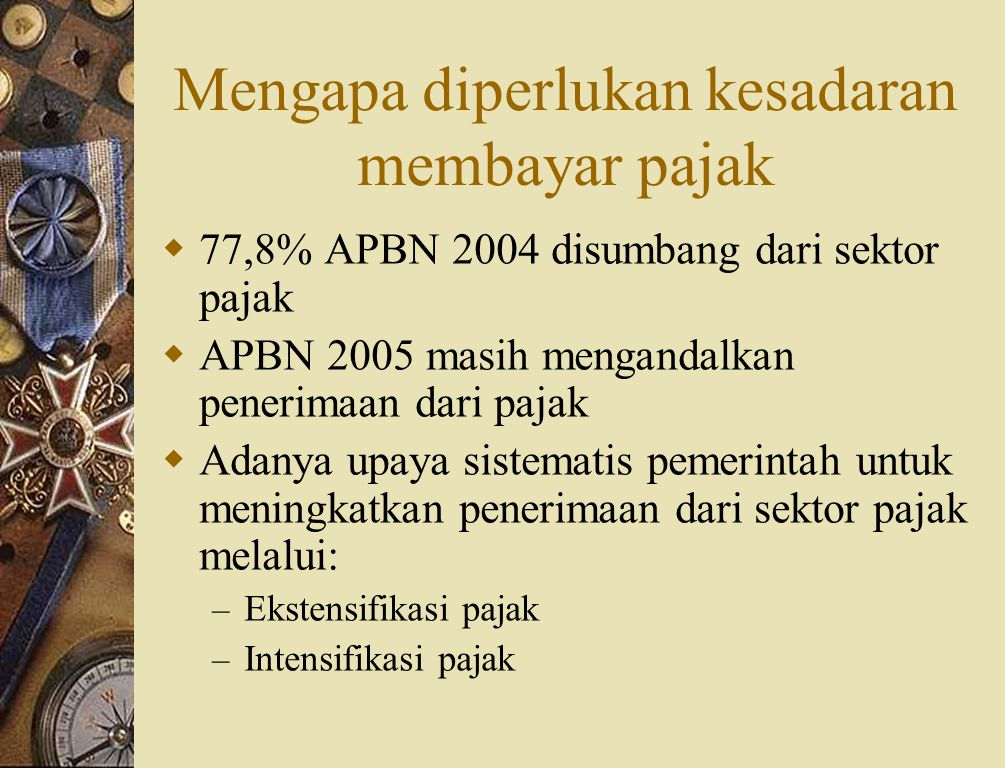 Mengapa diperlukan kesadaran membayar pajak  77,8% APBN 2004 disumbang dari sektor pajak  APBN 2005 masih mengandalkan penerimaan dari pajak  Adanya upaya sistematis pemerintah untuk meningkatkan penerimaan dari sektor pajak melalui: – Ekstensifikasi pajak – Intensifikasi pajak