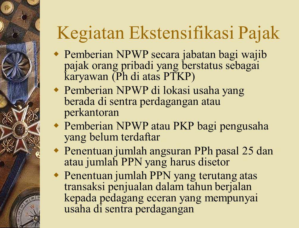 Kegiatan Ekstensifikasi Pajak  Pemberian NPWP secara jabatan bagi wajib pajak orang pribadi yang berstatus sebagai karyawan (Ph di atas PTKP)  Pemberian NPWP di lokasi usaha yang berada di sentra perdagangan atau perkantoran  Pemberian NPWP atau PKP bagi pengusaha yang belum terdaftar  Penentuan jumlah angsuran PPh pasal 25 dan atau jumlah PPN yang harus disetor  Penentuan jumlah PPN yang terutang atas transaksi penjualan dalam tahun berjalan kepada pedagang eceran yang mempunyai usaha di sentra perdagangan