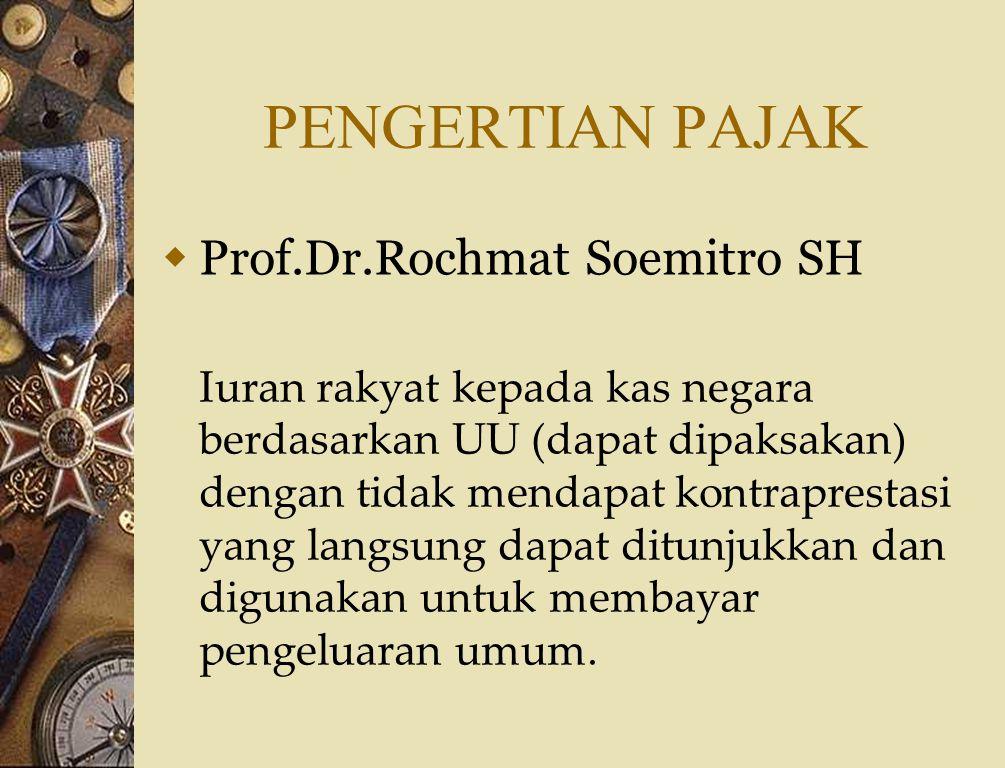 PENGERTIAN PAJAK  Prof.Dr.Rochmat Soemitro SH Iuran rakyat kepada kas negara berdasarkan UU (dapat dipaksakan) dengan tidak mendapat kontraprestasi yang langsung dapat ditunjukkan dan digunakan untuk membayar pengeluaran umum.