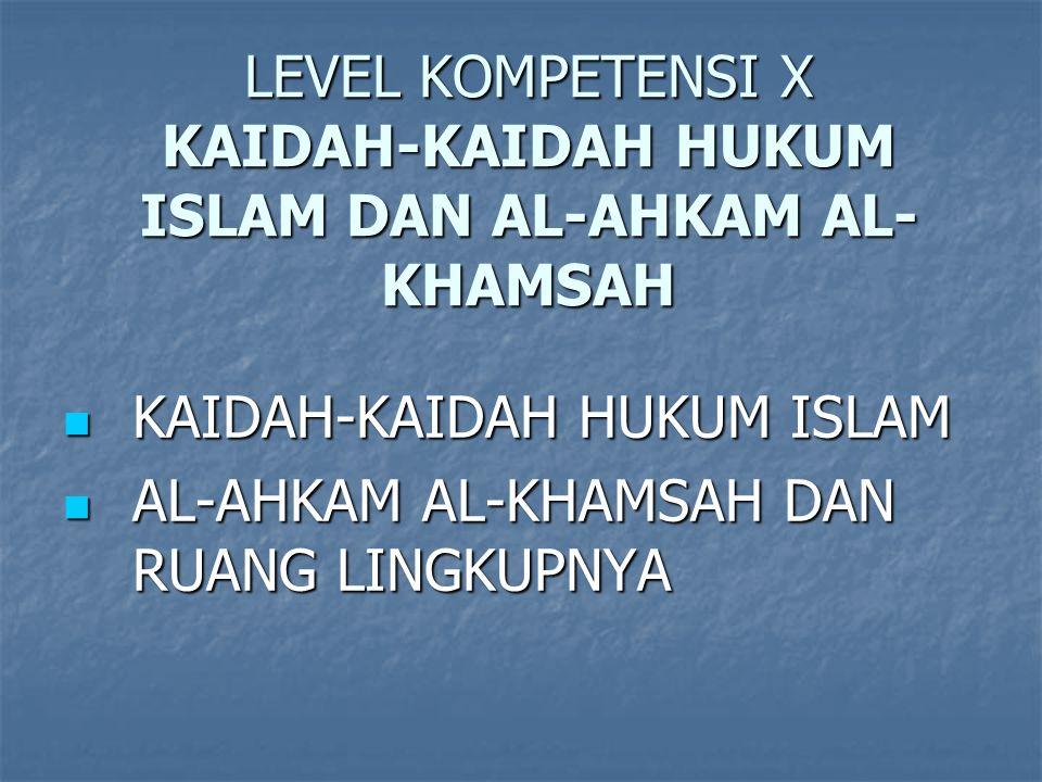 LEVEL KOMPETENSI X KAIDAH-KAIDAH HUKUM ISLAM DAN AL-AHKAM AL- KHAMSAH KAIDAH-KAIDAH HUKUM ISLAM KAIDAH-KAIDAH HUKUM ISLAM AL-AHKAM AL-KHAMSAH DAN RUANG LINGKUPNYA AL-AHKAM AL-KHAMSAH DAN RUANG LINGKUPNYA