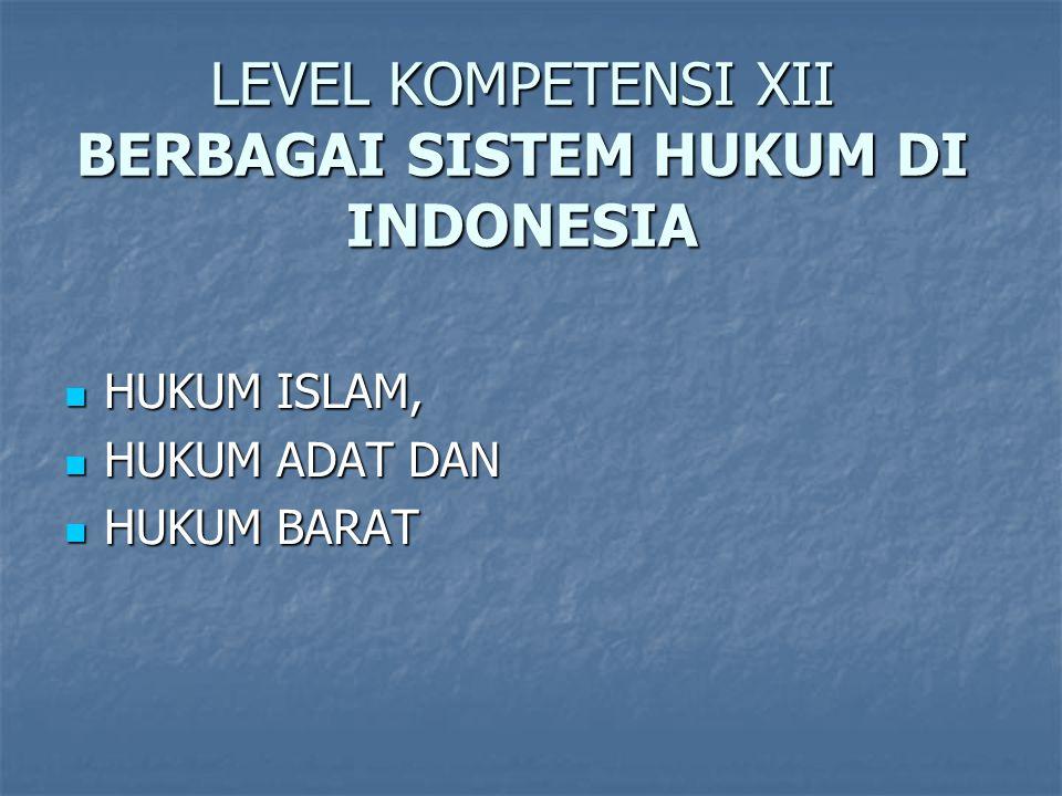 LEVEL KOMPETENSI XII BERBAGAI SISTEM HUKUM DI INDONESIA HUKUM ISLAM, HUKUM ISLAM, HUKUM ADAT DAN HUKUM ADAT DAN HUKUM BARAT HUKUM BARAT