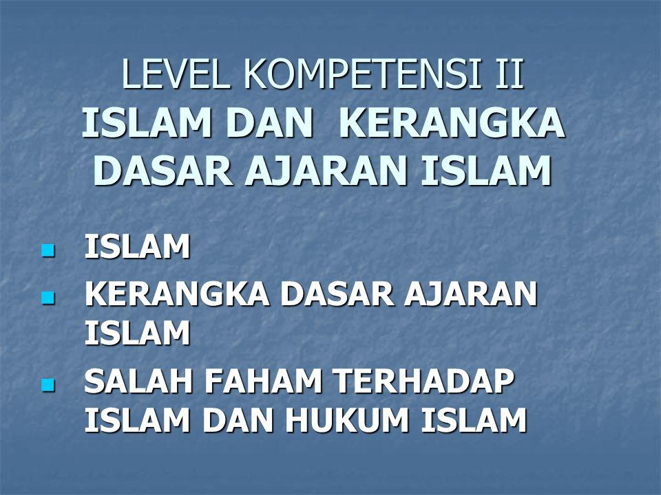 LEVEL KOMPETENSI II ISLAM DAN KERANGKA DASAR AJARAN ISLAM ISLAM ISLAM KERANGKA DASAR AJARAN ISLAM KERANGKA DASAR AJARAN ISLAM SALAH FAHAM TERHADAP ISLAM DAN HUKUM ISLAM SALAH FAHAM TERHADAP ISLAM DAN HUKUM ISLAM