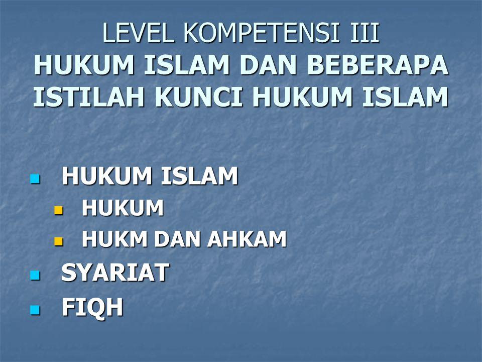 LEVEL KOMPETENSI III HUKUM ISLAM DAN BEBERAPA ISTILAH KUNCI HUKUM ISLAM HUKUM ISLAM HUKUM ISLAM HUKUM HUKUM HUKM DAN AHKAM HUKM DAN AHKAM SYARIAT SYARIAT FIQH FIQH
